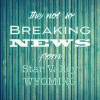 The Not So Breaking News from Star Valley